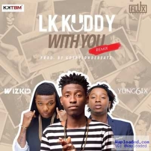 LK Kuddy - With You (Remix) ft. Wizkid & Yung6ix [Prod by GospelOnDeBeatz] (Full Track)